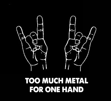 TOO MUCH METAL FOR ONE HAND