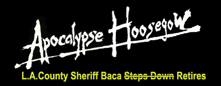Apocalypse Hoosegow_Sheriff Baca Steps Down_Where Excuses Go to Die
